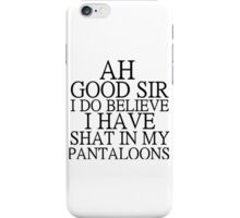AH GOOD SIR I DO BELIEVE I HAVE SHAT IN MY PANTALOONS iPhone Case/Skin