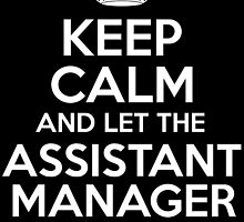 KEEP CALM AND LET THE ASSISTANT MANAGER HANDLE IT by inkedcreatively