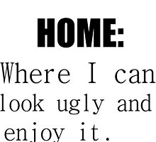 HOME: WHERE I CAN LOOK UGLY AND ENJOY IT by Divertions