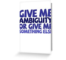 Give me ambiguity or give me something else. Greeting Card