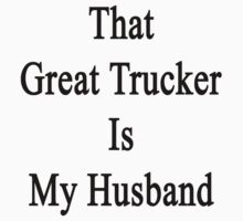 That Great Trucker Is My Husband  by supernova23