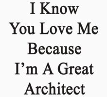 I Know You Love Me Because I'm A Great Architect  by supernova23