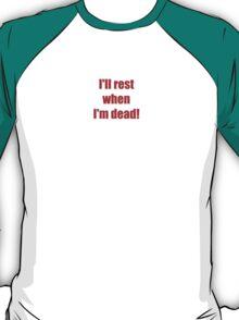 I'll rest when I'm dead! T-Shirt
