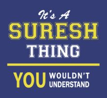 It's A SURESH thing, you wouldn't understand !! by satro
