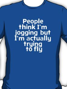 People think I'm jogging but I'm actually trying to fly T-Shirt