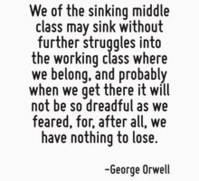 We of the sinking middle class may sink without further struggles into the working class where we belong, and probably when we get there it will not be so dreadful as we feared, for, after all, we ha by Quotr