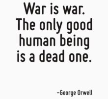 War is war. The only good human being is a dead one. by Quotr
