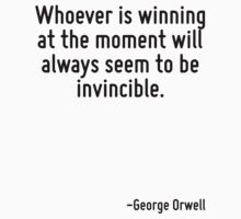 Whoever is winning at the moment will always seem to be invincible. by Quotr