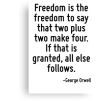 Freedom is the freedom to say that two plus two make four. If that is granted, all else follows. Canvas Print