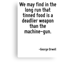 We may find in the long run that tinned food is a deadlier weapon than the machine-gun. Canvas Print