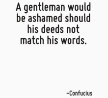 A gentleman would be ashamed should his deeds not match his words. by Quotr