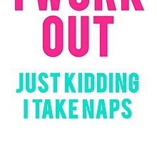 I Work Out Just Kidding I Take Naps by mralan
