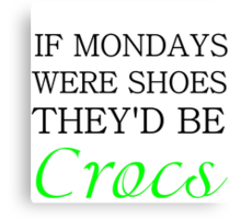 IF MONDAYS WERE SHOES THEY'D BE CROCS Canvas Print
