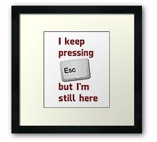 I Keep Pressing The Escape Key But I'm Still Here Framed Print