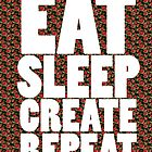 EAT SLEEP CREATE REPEAT by nicwise