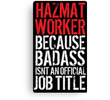 Funny 'Hazmat Worker Because Badass Isn't an official Job Title' T-Shirt Canvas Print