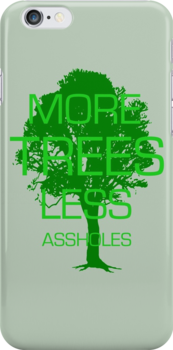 MORE TREES LESS ASSHOLES. by derP