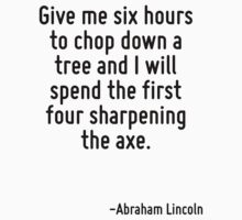 Give me six hours to chop down a tree and I will spend the first four sharpening the axe. by Quotr