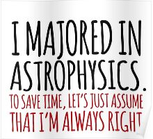 Hilarious 'I majored in astrophysics. To save time, let's just assume that I'm always right' T-Shirt Poster
