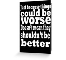 just because things could be worse doesn't mean they shouldn't be better  2 Greeting Card
