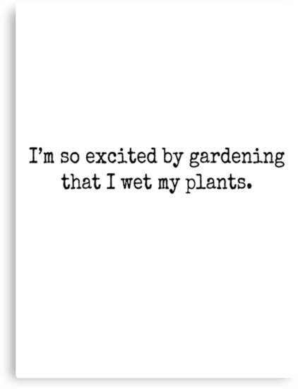 I'm so excited by gardening that I wet my plants. by Rob Price