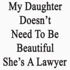 My Daughter Doesn't Need To Be Beautiful She's A Lawyer  by supernova23