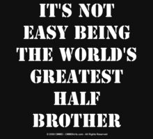 It's Not Easy Being The World's Greatest Half Brother - White Text by cmmei
