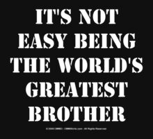 It's Not Easy Being The World's Greatest Brother - White Text by cmmei