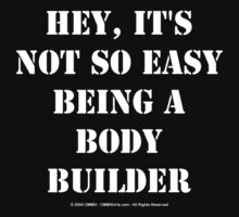 Hey, It's Not So Easy Being A Bodybuilder - White Text by cmmei