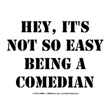 Hey, It's Not So Easy Being A Comedian - Black Text by cmmei