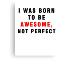 I WAS BORN TO BE AWESOME, NOT PERFECT Canvas Print