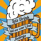 Lets drink till we can't feel feelings by MrPeterRossiter