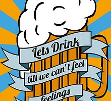 Lets drink till we can't feel feelings by MrPeterRossiter