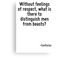 Without feelings of respect, what is there to distinguish men from beasts? Canvas Print