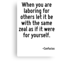 When you are laboring for others let it be with the same zeal as if it were for yourself. Canvas Print