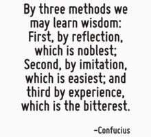 By three methods we may learn wisdom: First, by reflection, which is noblest; Second, by imitation, which is easiest; and third by experience, which is the bitterest. by Quotr