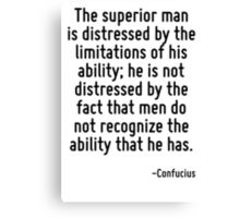 The superior man is distressed by the limitations of his ability; he is not distressed by the fact that men do not recognize the ability that he has. Canvas Print