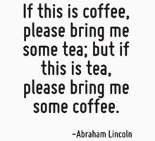 If this is coffee, please bring me some tea; but if this is tea, please bring me some coffee. by Quotr