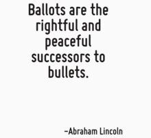 Ballots are the rightful and peaceful successors to bullets. by Quotr