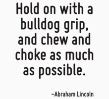 Hold on with a bulldog grip, and chew and choke as much as possible. by Quotr