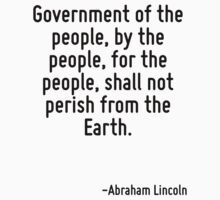 Government of the people, by the people, for the people, shall not perish from the Earth. by Quotr