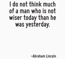 I do not think much of a man who is not wiser today than he was yesterday. by Quotr