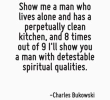 Show me a man who lives alone and has a perpetually clean kitchen, and 8 times out of 9 I'll show you a man with detestable spiritual qualities. by Quotr