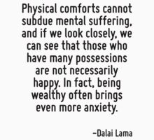 Physical comforts cannot subdue mental suffering, and if we look closely, we can see that those who have many possessions are not necessarily happy. In fact, being wealthy often brings even more anxi by Quotr