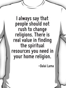 I always say that people should not rush to change religions. There is real value in finding the spiritual resources you need in your home religion. T-Shirt