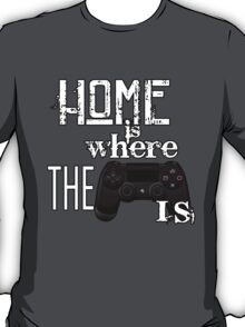 Home Is Where The Controller Is (PS4) T-Shirt