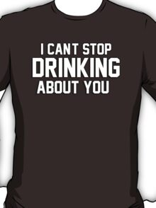 I cant stop drinking about you T-Shirt