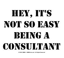 Hey, It's Not So Easy Being A Consultant - Black Text by cmmei