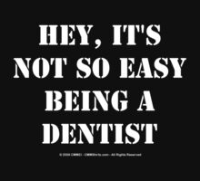 Hey, It's Not So Easy Being A Dentist - White Text by cmmei