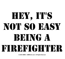 Hey, It's Not So Easy Being A Firefighter - Black Text by cmmei